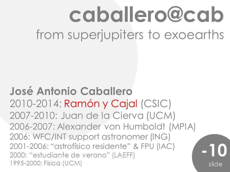 caballero@cab from superjupiters to exoearths -10 José Antonio Caballero 2010-2014: Ramón y Cajal (CSIC) 2007-2010: Juan de la Cierva (UCM) 2006-2007: Alexander von Humboldt (MPIA) 2006: WFC/INT support astronomer (ING) 2001-2006: astrofísico residente & FPU (IAC) 2000: estudiante de verano (LAEFF) 1995-2000: Física (UCM)