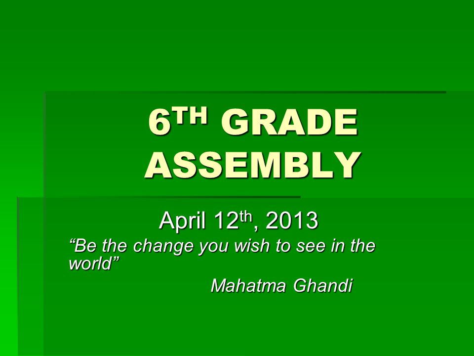 6 TH GRADE ASSEMBLY April 12 th, 2013 Be the change you wish to see in the world Mahatma Ghandi