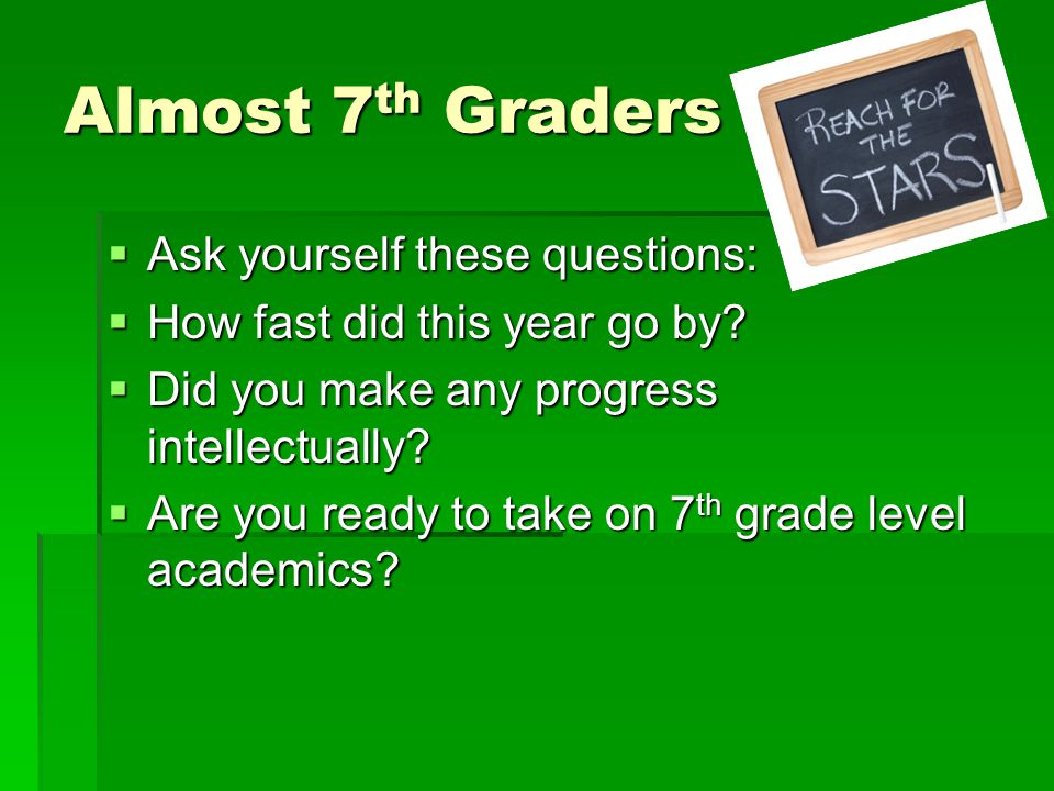 Almost 7 th Graders  Ask yourself these questions:  How fast did this year go by.