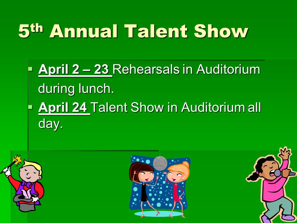 5 th Annual Talent Show  April 2 – 23 Rehearsals in Auditorium during lunch. during lunch.  April 24 Talent Show in Auditorium all day.