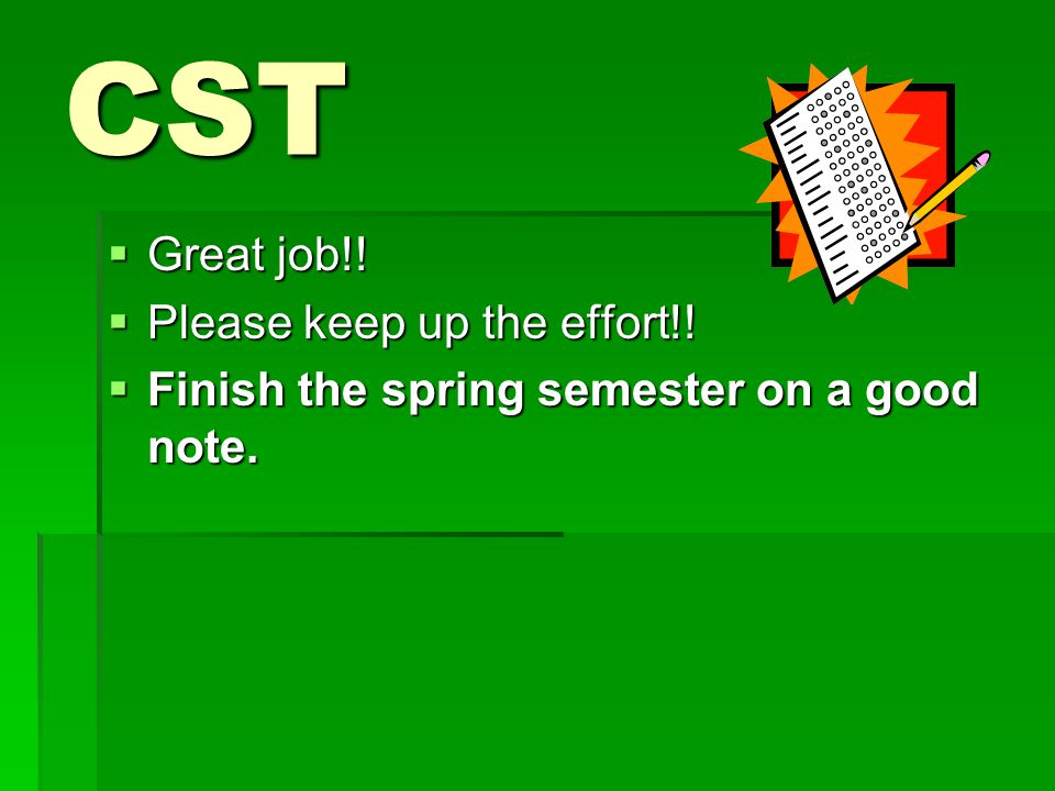 CST  Great job!!  Please keep up the effort!!  Finish the spring semester on a good note.