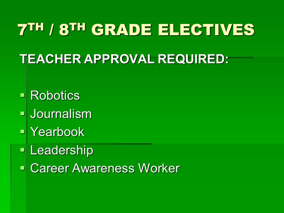 7 TH / 8 TH GRADE ELECTIVES TEACHER APPROVAL REQUIRED:  Robotics  Journalism  Yearbook  Leadership  Career Awareness Worker