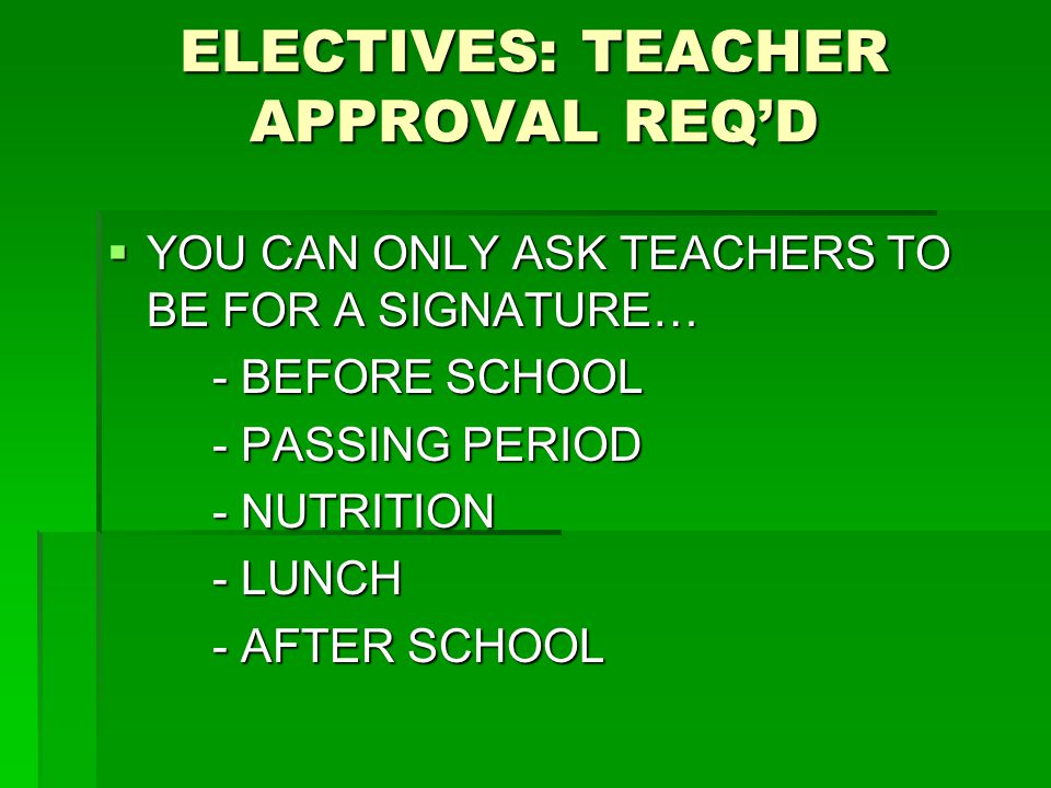 ELECTIVES: TEACHER APPROVAL REQ'D  YOU CAN ONLY ASK TEACHERS TO BE FOR A SIGNATURE… - BEFORE SCHOOL - PASSING PERIOD - NUTRITION - LUNCH - AFTER SCHO