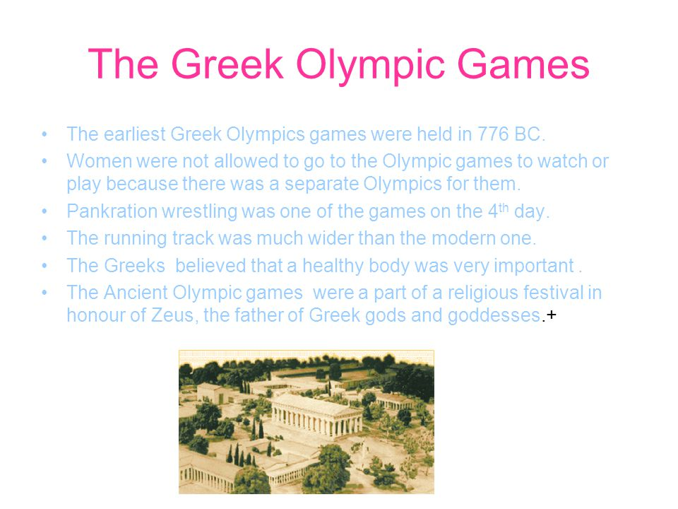 The Greek Olympic Games The earliest Greek Olympics games were held in 776 BC. Women were not allowed to go to the Olympic games to watch or play beca
