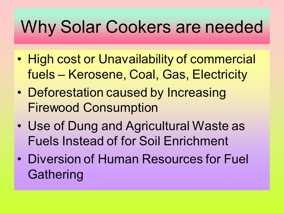 Design variations Cooking can be done indoors also Storage of heat is possible Frequent tracking required / not required Temperature achieved upto 350  C User – single family / community Flat plate, cylindrical or large mosaic parabolic reflector Advanced type Solar Cooker