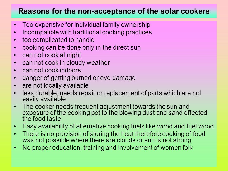 Types of Solar Cookers Direct or focusing type solar cooker In these cookers some kind of single or multifacet solar energy concentrator (parabolic, spherical, cylindrical, fresnel) is used which when directed towards the sun focus the solar radiation on a focal point or area where a cooking pot or frying pan is placed.