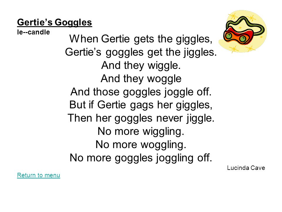 Gertie's Goggles le--candle When Gertie gets the giggles, Gertie's goggles get the jiggles. And they wiggle. And they woggle And those goggles joggle