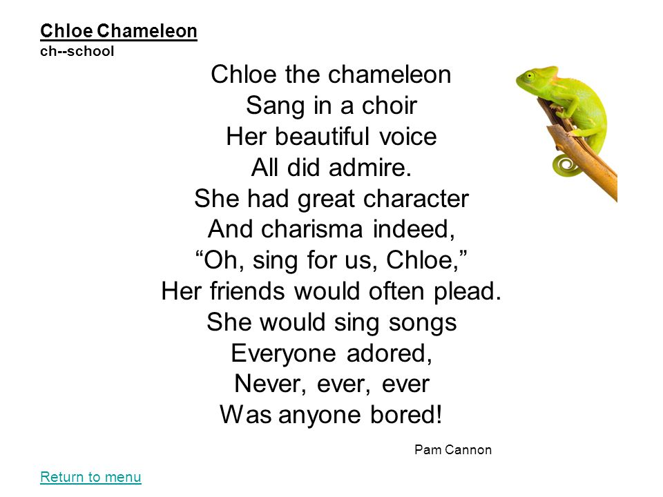 """Chloe Chameleon ch--school Chloe the chameleon Sang in a choir Her beautiful voice All did admire. She had great character And charisma indeed, """"Oh, s"""