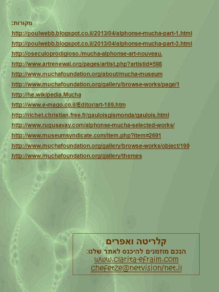 מקורות: http://poulwebb.blogspot.co.il/2013/04/alphonse-mucha-part-1.html http://poulwebb.blogspot.co.il/2013/04/alphonse-mucha-part-3.html http://oseculoprodigioso./mucha-alphonse-art-nouveau.