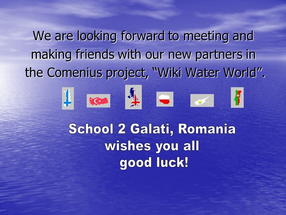 "We are looking forward to meeting and making friends with our new partners in the Comenius project, ""Wiki Water World"". the Comenius project, ""Wiki Wa"