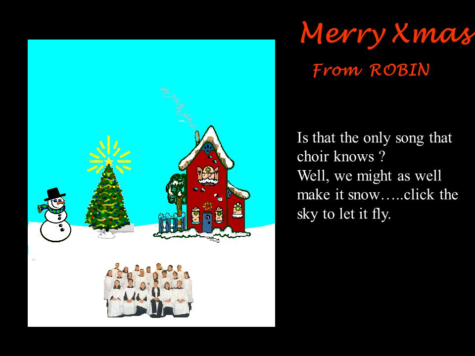 Merry Xmas From ROBIN Gee, that choir is getting annoying…Oh well…. Click the snowman to put on his top hat.