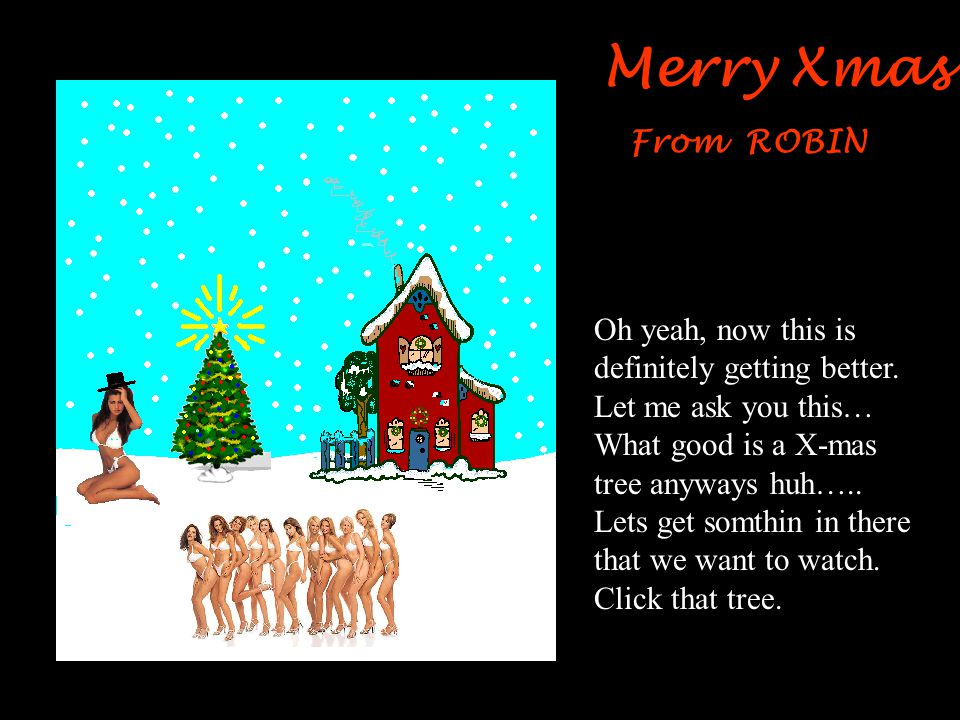 Merry Xmas From ROBIN Oh Yeah, now that's much better, but still I think we could improve on this. Lets get rid of that snowman. Click that sorry look
