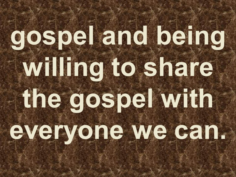 gospel and being willing to share the gospel with everyone we can.