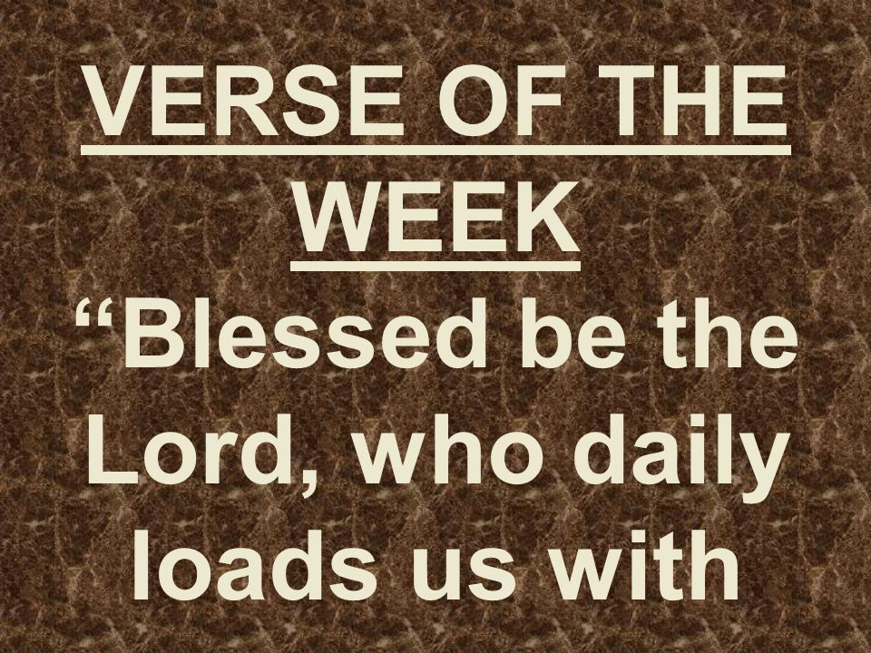 VERSE OF THE WEEK Blessed be the Lord, who daily loads us with