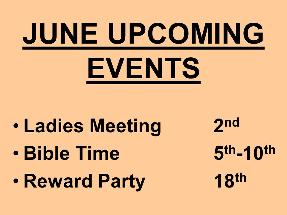 JUNE UPCOMING EVENTS Ladies Meeting2 nd Bible Time5 th -10 th Reward Party18 th