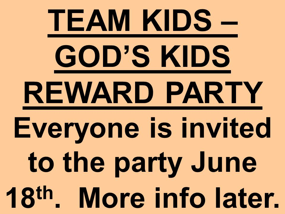 TEAM KIDS – GOD'S KIDS REWARD PARTY Everyone is invited to the party June 18 th. More info later.