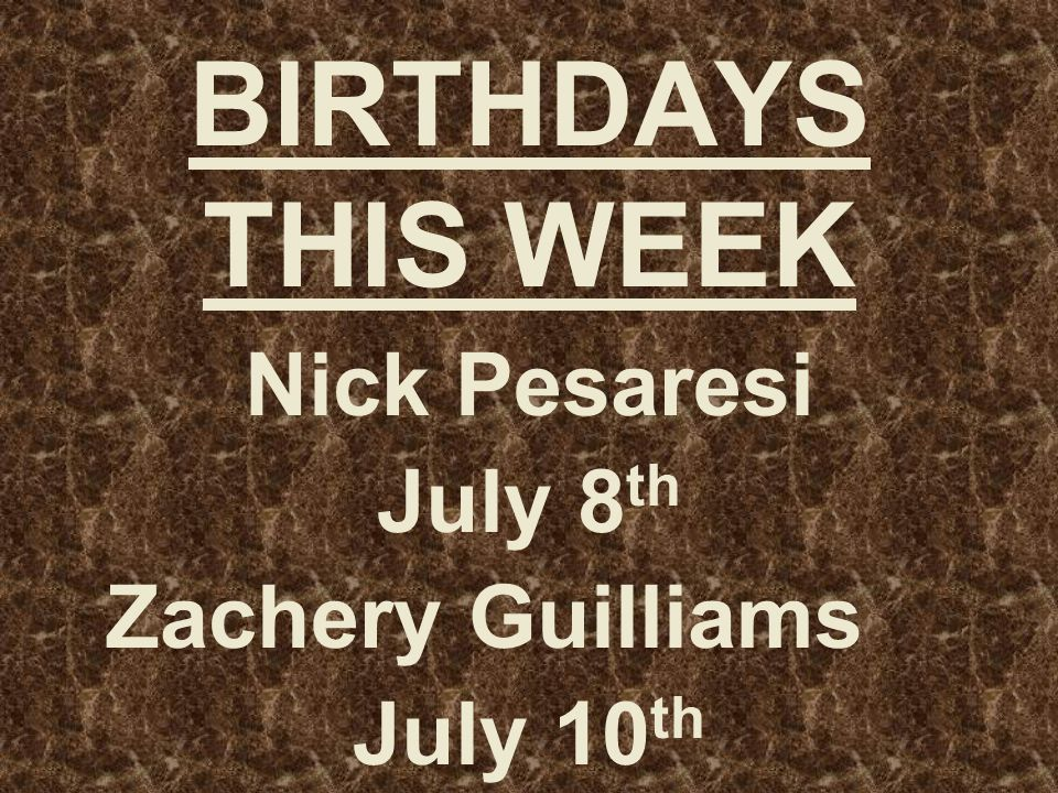 BIRTHDAYS THIS WEEK Nick Pesaresi July 8 th Zachery Guilliams July 10 th