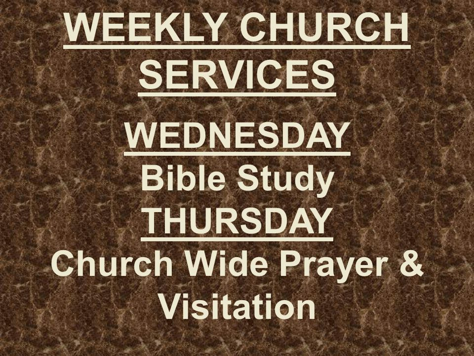 WEEKLY CHURCH SERVICES WEDNESDAY Bible Study THURSDAY Church Wide Prayer & Visitation