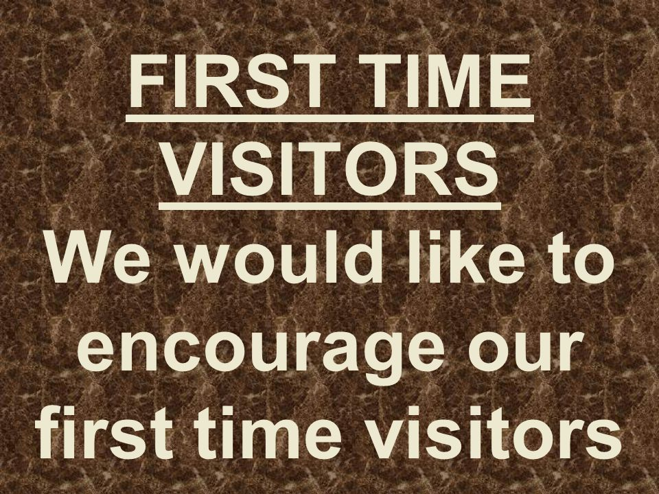 FIRST TIME VISITORS We would like to encourage our first time visitors