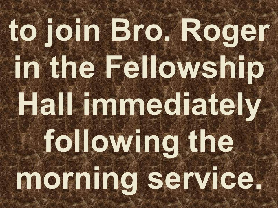 to join Bro. Roger in the Fellowship Hall immediately following the morning service.