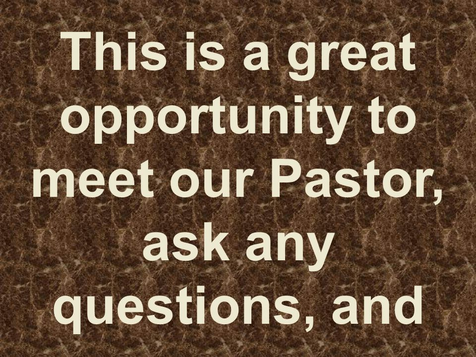 This is a great opportunity to meet our Pastor, ask any questions, and