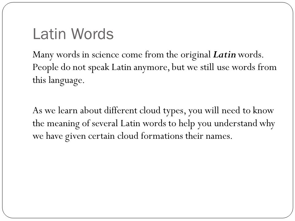 Latin Words Many words in science come from the original Latin words. People do not speak Latin anymore, but we still use words from this language. As