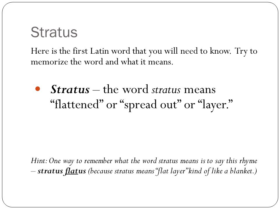 "Stratus Here is the first Latin word that you will need to know. Try to memorize the word and what it means. Stratus – the word stratus means ""flatten"