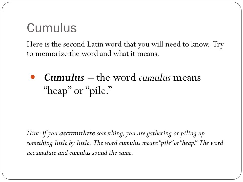 "Cumulus Here is the second Latin word that you will need to know. Try to memorize the word and what it means. Cumulus – the word cumulus means ""heap"""