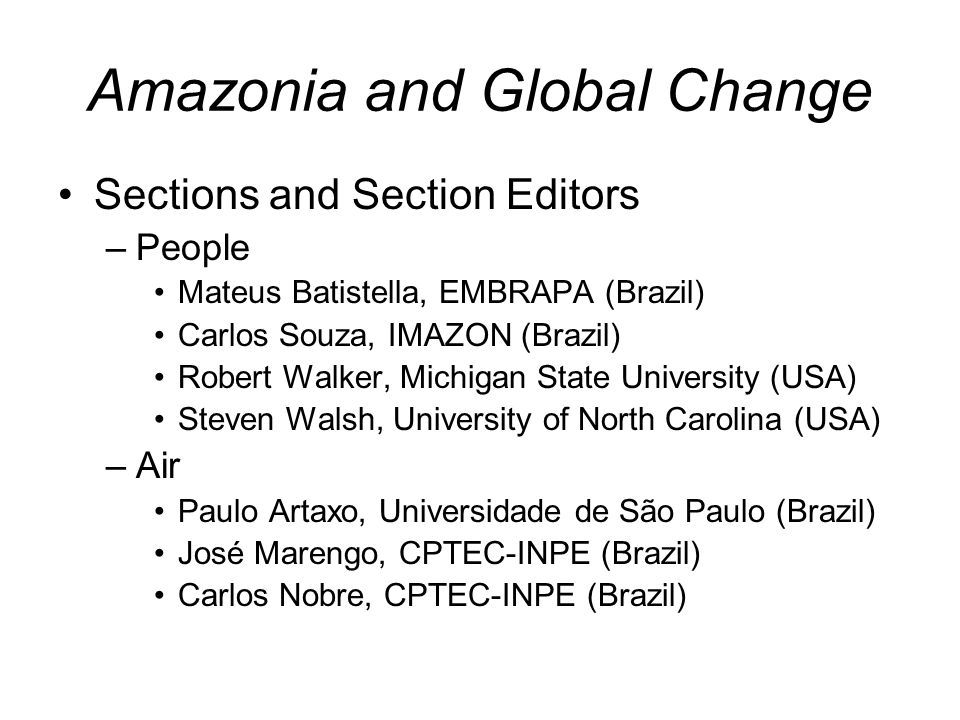Amazonia and Global Change Sections and Section Editors –People Mateus Batistella, EMBRAPA (Brazil) Carlos Souza, IMAZON (Brazil) Robert Walker, Michigan State University (USA) Steven Walsh, University of North Carolina (USA) –Air Paulo Artaxo, Universidade de São Paulo (Brazil) José Marengo, CPTEC-INPE (Brazil) Carlos Nobre, CPTEC-INPE (Brazil)