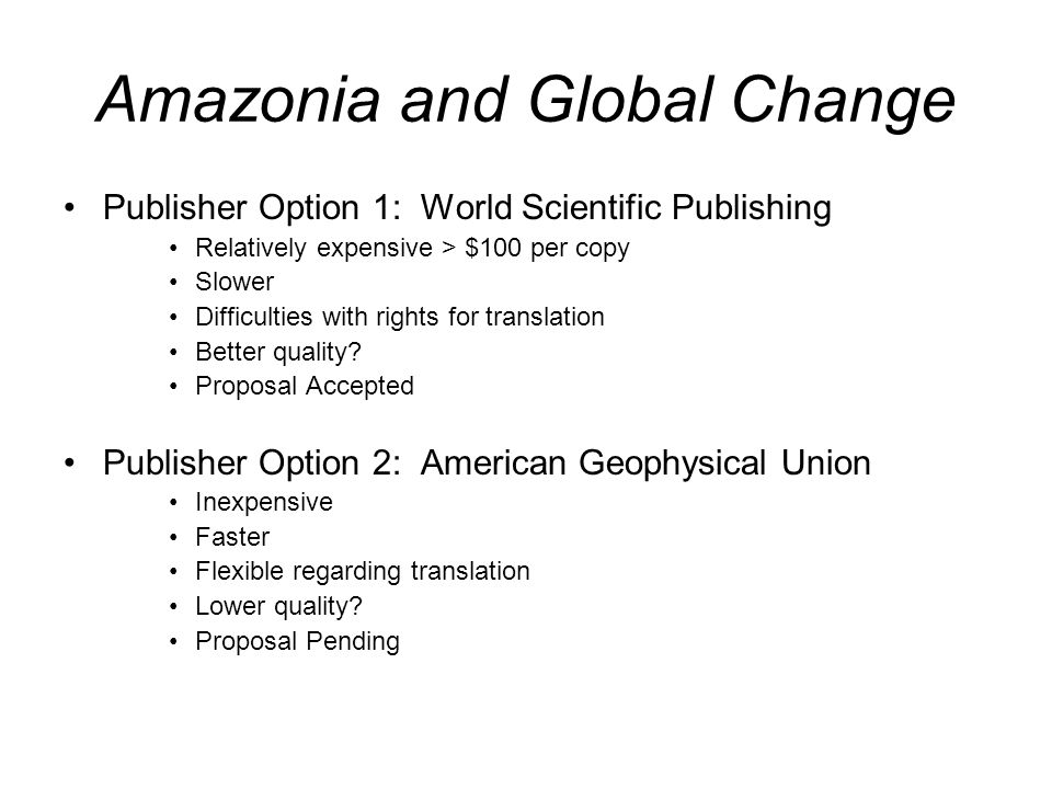 Amazonia and Global Change Publisher Option 1: World Scientific Publishing Relatively expensive > $100 per copy Slower Difficulties with rights for translation Better quality.
