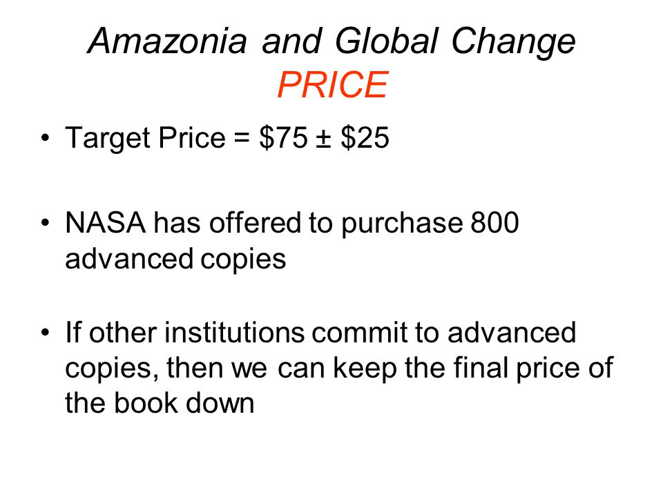 Amazonia and Global Change PRICE Target Price = $75 ± $25 NASA has offered to purchase 800 advanced copies If other institutions commit to advanced copies, then we can keep the final price of the book down