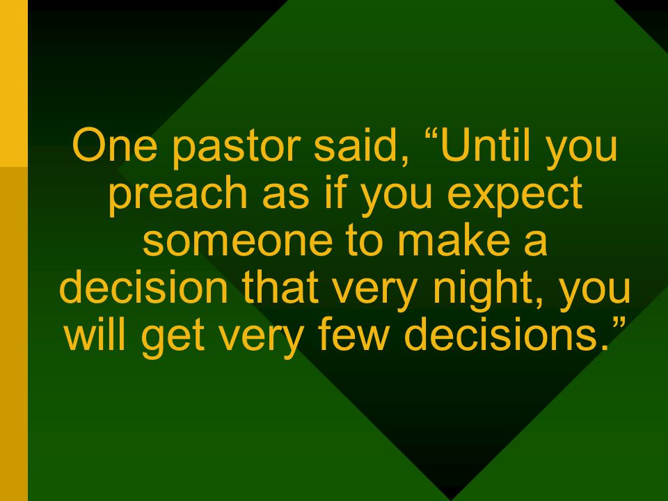 One pastor said, Until you preach as if you expect someone to make a decision that very night, you will get very few decisions.
