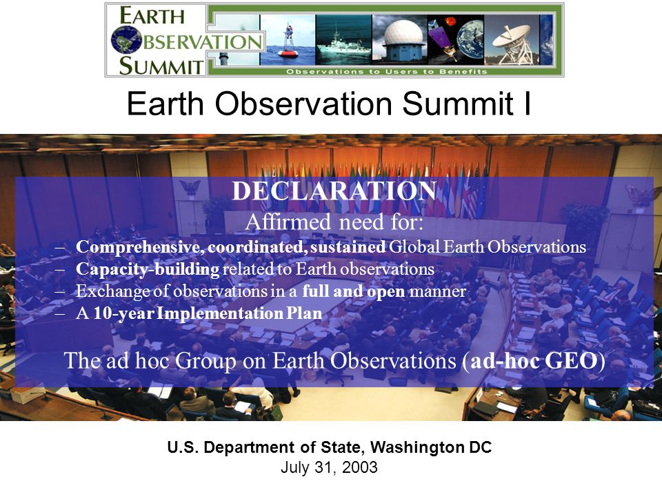 U.S. Department of State, Washington DC July 31, 2003 Earth Observation Summit I DECLARATION Affirmed need for: –Comprehensive, coordinated, sustained