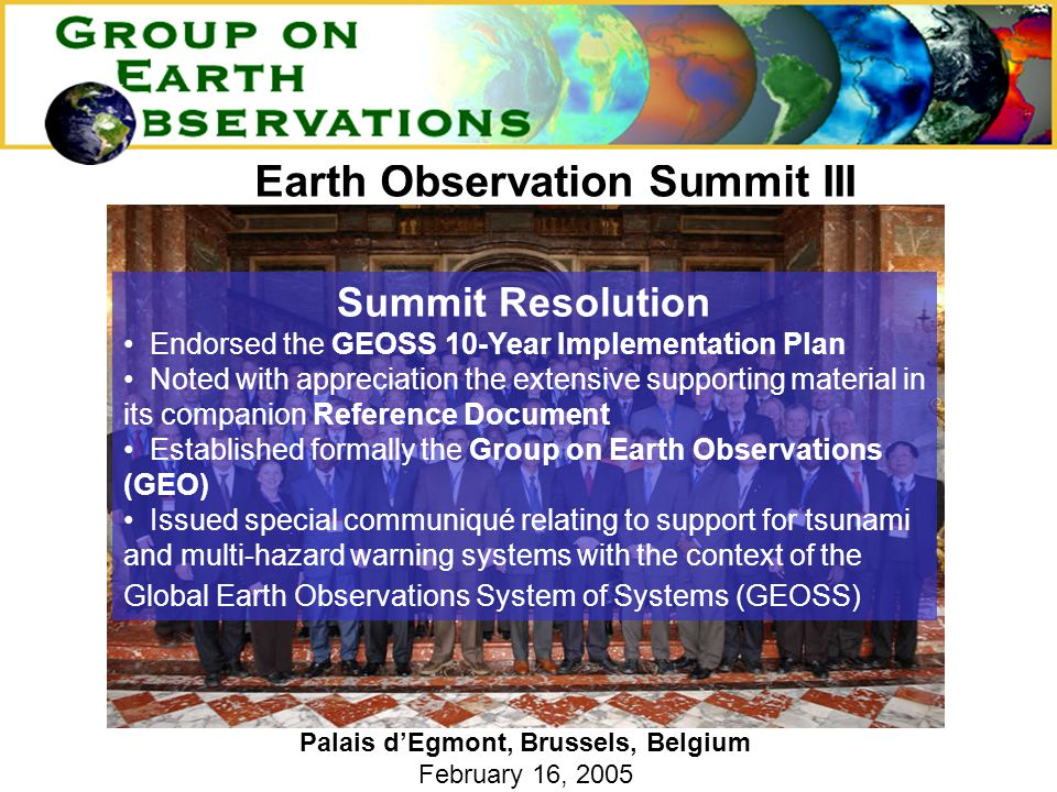 Earth Observation Summit III Palais d'Egmont, Brussels, Belgium February 16, 2005 Summit Resolution Endorsed the GEOSS 10-Year Implementation Plan Noted with appreciation the extensive supporting material in its companion Reference Document Established formally the Group on Earth Observations (GEO) Issued special communiqué relating to support for tsunami and multi-hazard warning systems with the context of the Global Earth Observations System of Systems (GEOSS)