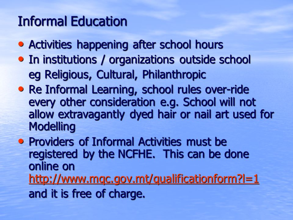 Informal Education Activities happening after school hours Activities happening after school hours In institutions / organizations outside school In institutions / organizations outside school eg Religious, Cultural, Philanthropic Re Informal Learning, school rules over-ride every other consideration e.g.