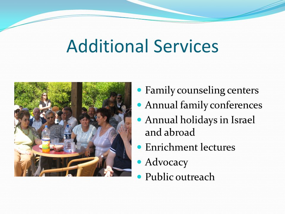 Additional Services Family counseling centers Annual family conferences Annual holidays in Israel and abroad Enrichment lectures Advocacy Public outreach