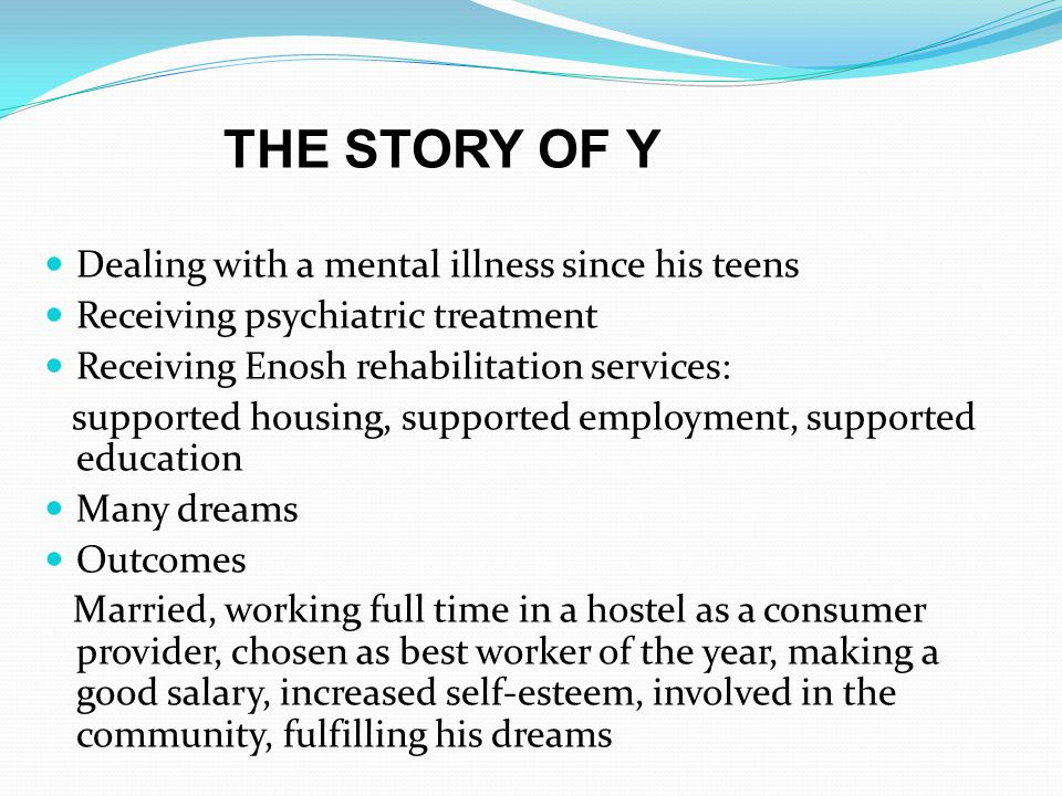 Dealing with a mental illness since his teens Receiving psychiatric treatment Receiving Enosh rehabilitation services: supported housing, supported employment, supported education Many dreams Outcomes Married, working full time in a hostel as a consumer provider, chosen as best worker of the year, making a good salary, increased self-esteem, involved in the community, fulfilling his dreams THE STORY OF Y