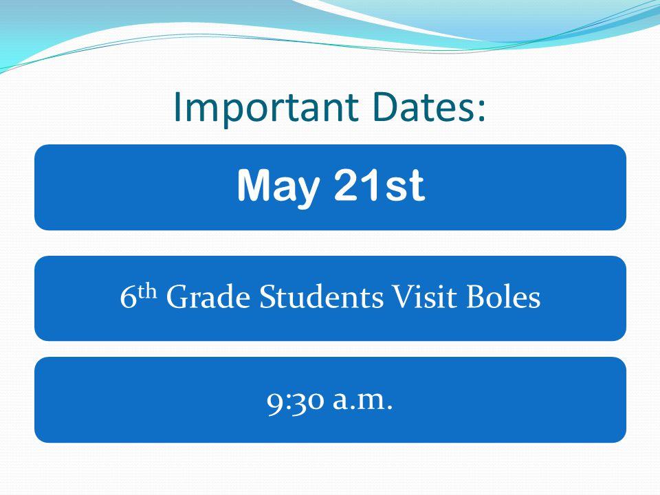 Important Dates: May 21st 6 th Grade Students Visit Boles9:30 a.m.