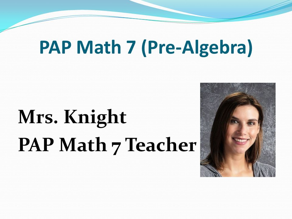 PAP Math 7 (Pre-Algebra) Mrs. Knight PAP Math 7 Teacher