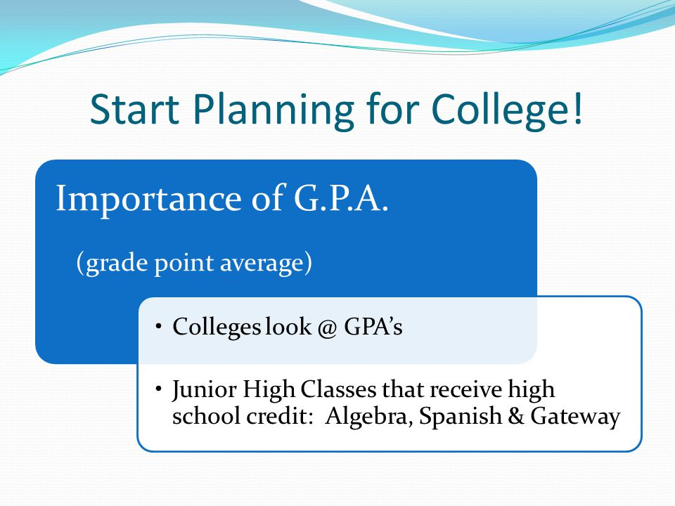 Start Planning for College! Importance of G.P.A. (grade point average) Colleges look @ GPA's Junior High Classes that receive high school credit: Alge