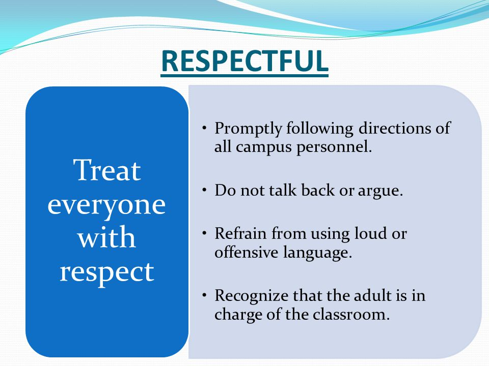 RESPECTFUL Promptly following directions of all campus personnel. Do not talk back or argue. Refrain from using loud or offensive language. Recognize