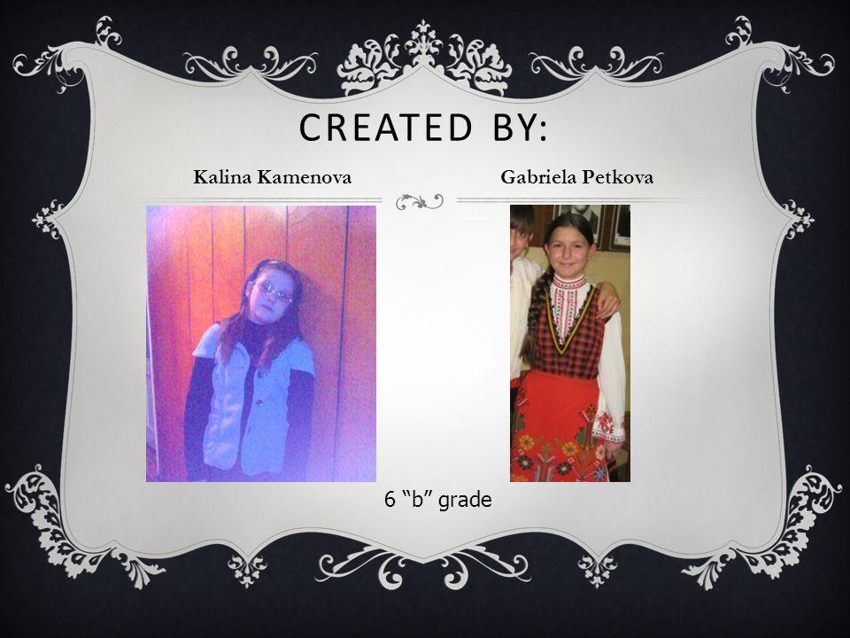CREATED BY: Kalina Kamenova Gabriela Petkova 6 b grade