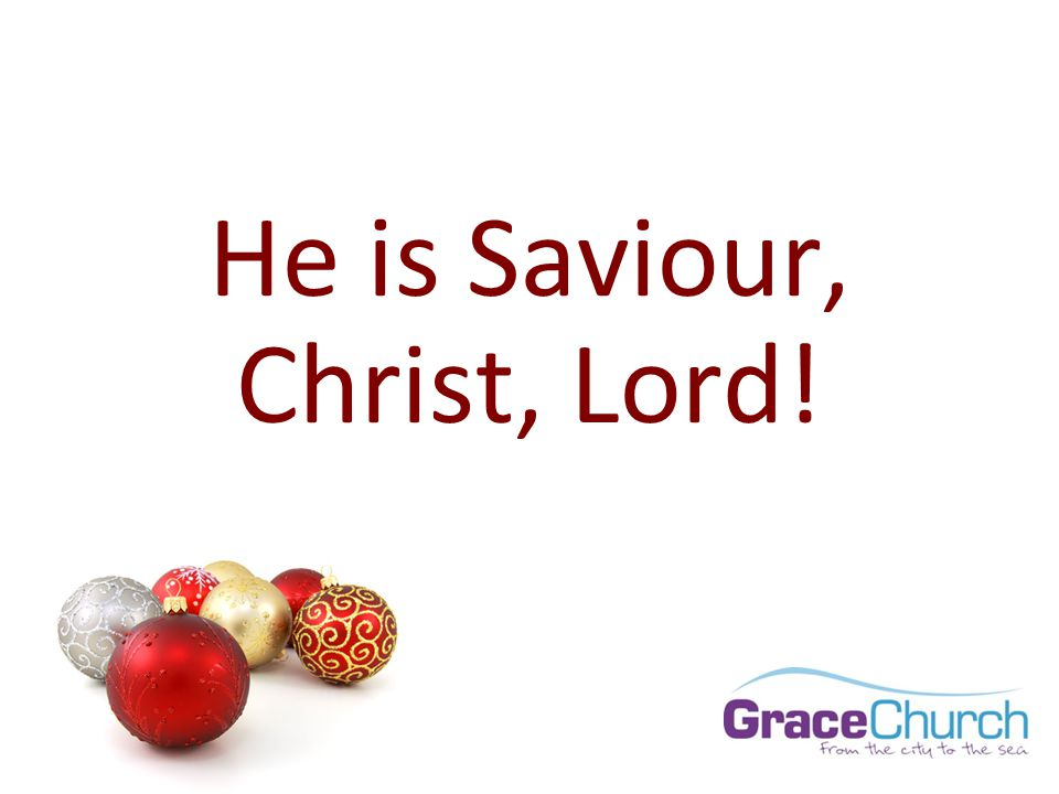 He is Saviour, Christ, Lord!
