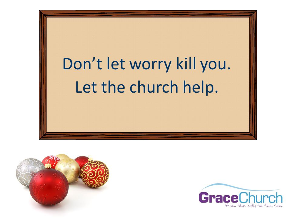 Don't let worry kill you. Let the church help.