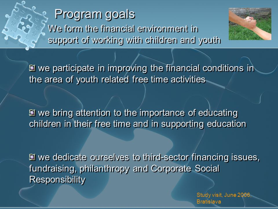 Program goals We form the financial environment in support of working with children and youth we participate in improving the financial conditions in the area of youth related free time activities we bring attention to the importance of educating children in their free time and in supporting education we dedicate ourselves to third-sector financing issues, fundraising, philanthropy and Corporate Social Responsibility we participate in improving the financial conditions in the area of youth related free time activities we bring attention to the importance of educating children in their free time and in supporting education we dedicate ourselves to third-sector financing issues, fundraising, philanthropy and Corporate Social Responsibility Study visit, June 2006, Bratislava