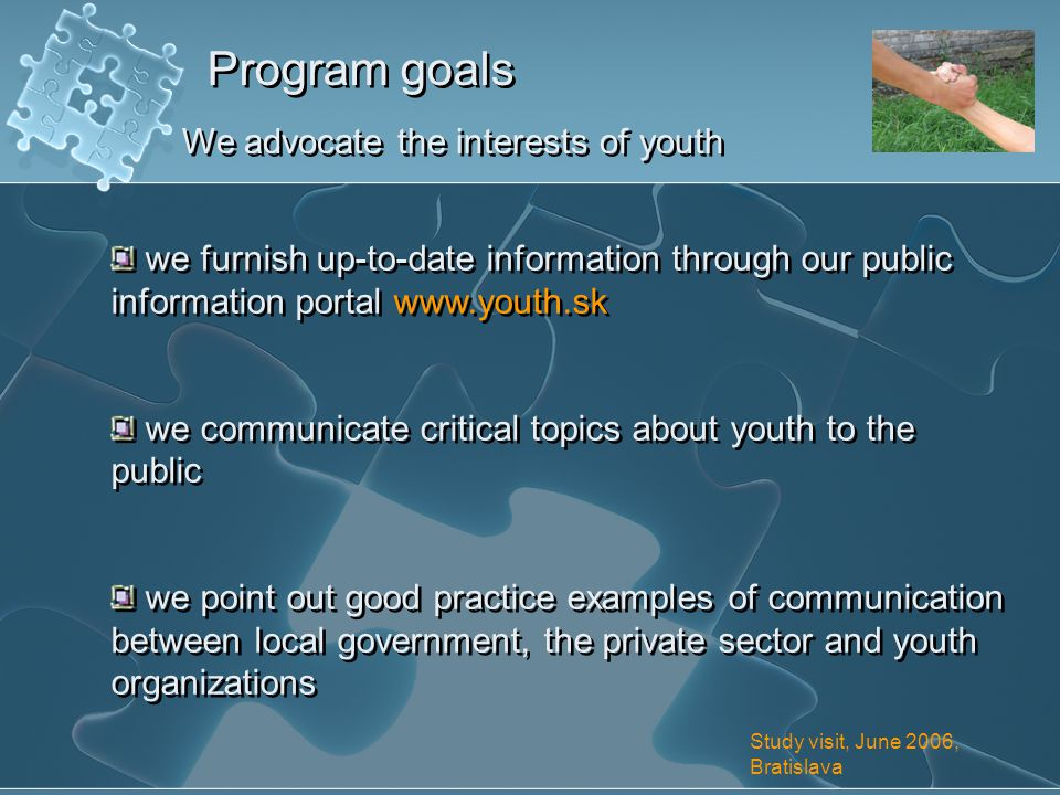 Program goals We advocate the interests of youth we furnish up-to-date information through our public information portal www.youth.sk we communicate critical topics about youth to the public we point out good practice examples of communication between local government, the private sector and youth organizations we furnish up-to-date information through our public information portal www.youth.sk we communicate critical topics about youth to the public we point out good practice examples of communication between local government, the private sector and youth organizations Study visit, June 2006, Bratislava