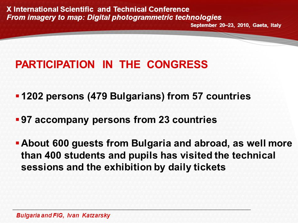 Bulgaria and FIG, Ivan Katzarsky September 20–23, 2010, Gaeta, Italy X International Scientific and Technical Conference From imagery to map: Digital photogrammetric technologies PARTICIPATION IN THE CONGRESS  1202 persons (479 Bulgarians) from 57 countries  97 accompany persons from 23 countries  About 600 guests from Bulgaria and abroad, as well more than 400 students and pupils has visited the technical sessions and the exhibition by daily tickets
