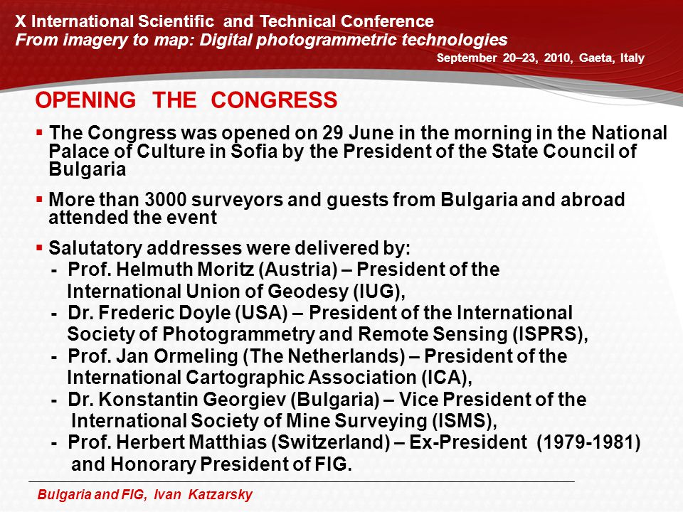 Bulgaria and FIG, Ivan Katzarsky X International Scientific and Technical Conference From imagery to map: Digital photogrammetric technologies September 20–23, 2010, Gaeta, Italy OPENING THE CONGRESS  The Congress was opened on 29 June in the morning in the National Palace of Culture in Sofia by the President of the State Council of Bulgaria  More than 3000 surveyors and guests from Bulgaria and abroad attended the event  Salutatory addresses were delivered by: - Prof.