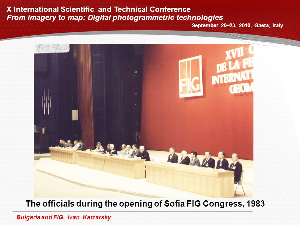 Bulgaria and FIG, Ivan Katzarsky X International Scientific and Technical Conference From imagery to map: Digital photogrammetric technologies September 20–23, 2010, Gaeta, Italy The officials during the opening of Sofia FIG Congress, 1983