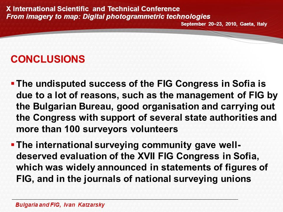 Bulgaria and FIG, Ivan Katzarsky X International Scientific and Technical Conference From imagery to map: Digital photogrammetric technologies September 20–23, 2010, Gaeta, Italy CONCLUSIONS  The undisputed success of the FIG Congress in Sofia is due to a lot of reasons, such as the management of FIG by the Bulgarian Bureau, good organisation and carrying out the Congress with support of several state authorities and more than 100 surveyors volunteers  The international surveying community gave well- deserved evaluation of the XVII FIG Congress in Sofia, which was widely announced in statements of figures of FIG, and in the journals of national surveying unions